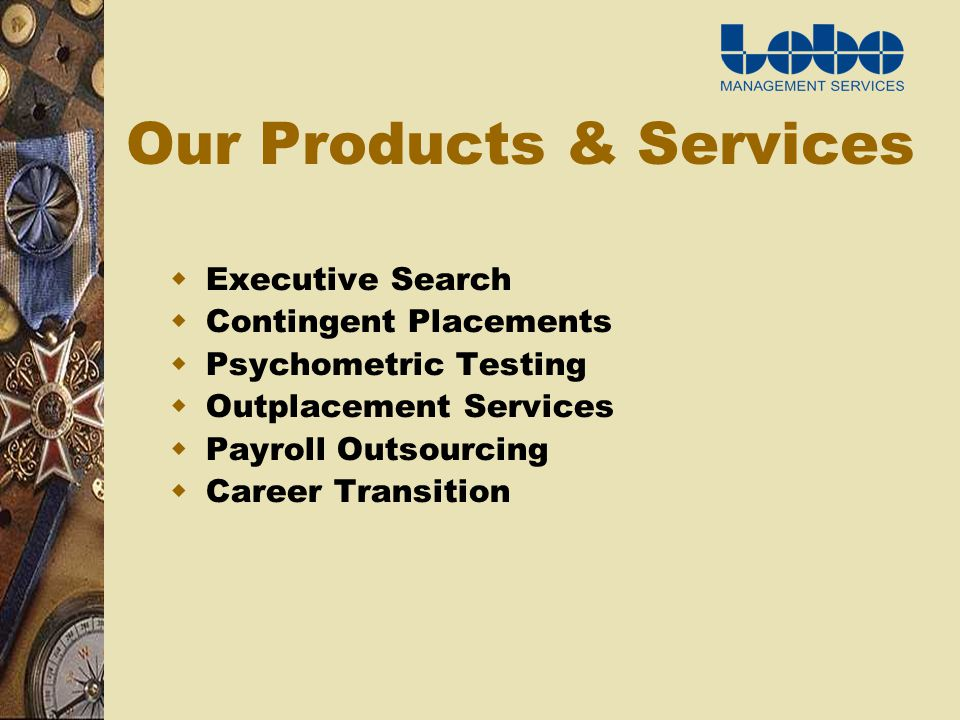 Our Products & Services Executive Search Contingent Placements Psychometric Testing Outplacement Services Payroll Outsourcing Career Transition