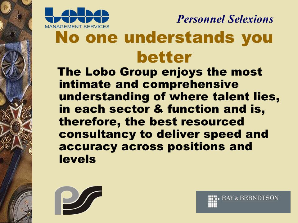 No one understands you better The Lobo Group enjoys the most intimate and comprehensive understanding of where talent lies, in each sector & function and is, therefore, the best resourced consultancy to deliver speed and accuracy across positions and levels Personnel Selexions