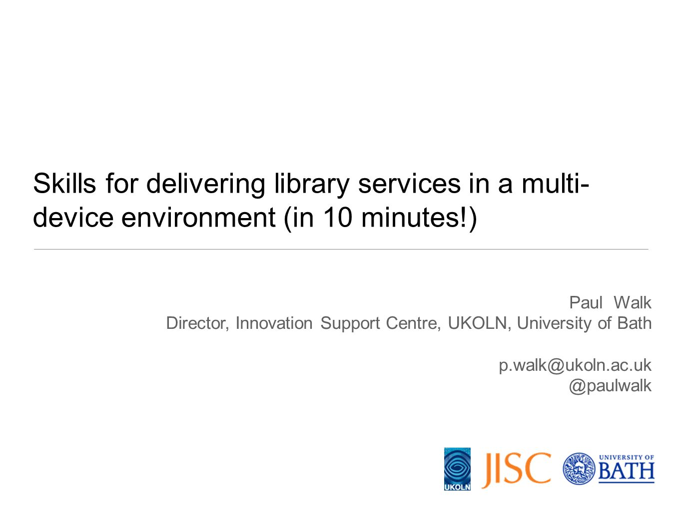 Paul Walk Director, Innovation Support Centre, UKOLN, University of Bath p.walk@ukoln.ac.uk @paulwalk Skills for delivering library services in a mult