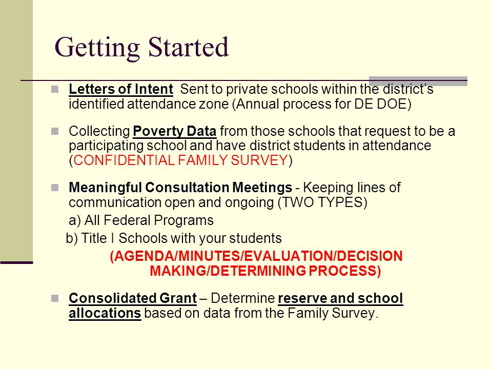 Getting Started Letters of Intent Letters of Intent Sent to private schools within the districts identified attendance zone (Annual process for DE DOE) Poverty Data Collecting Poverty Data from those schools that request to be a participating school and have district students in attendance (CONFIDENTIAL FAMILY SURVEY) Meaningful Consultation Meetings Meaningful Consultation Meetings - Keeping lines of communication open and ongoing (TWO TYPES) a) All Federal Programs b) Title I Schools with your students (AGENDA/MINUTES/EVALUATION/DECISION MAKING/DETERMINING PROCESS) Consolidated Grantreserve and school allocations Consolidated Grant – Determine reserve and school allocations based on data from the Family Survey.