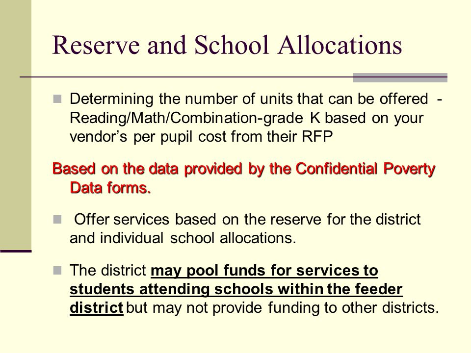 Reserve and School Allocations Determining the number of units that can be offered - Reading/Math/Combination-grade K based on your vendors per pupil cost from their RFP Based on the data provided by the Confidential Poverty Data forms.