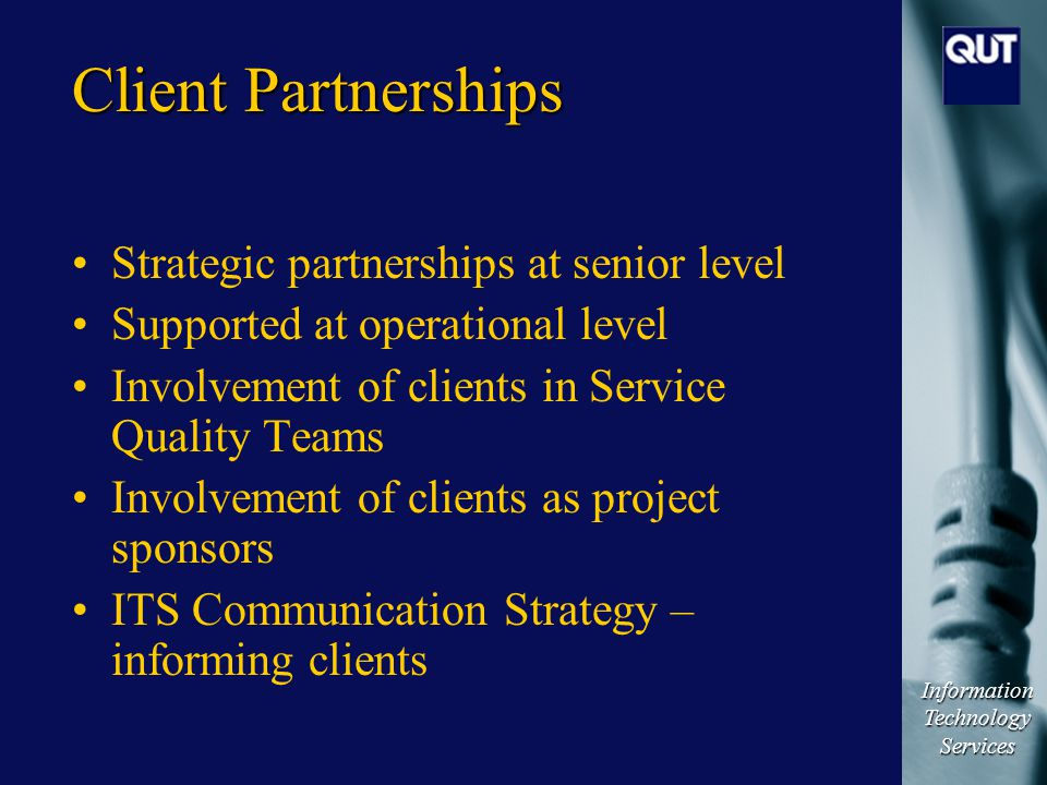 Information Technology Services Client Partnerships Strategic partnerships at senior level Supported at operational level Involvement of clients in Service Quality Teams Involvement of clients as project sponsors ITS Communication Strategy – informing clients