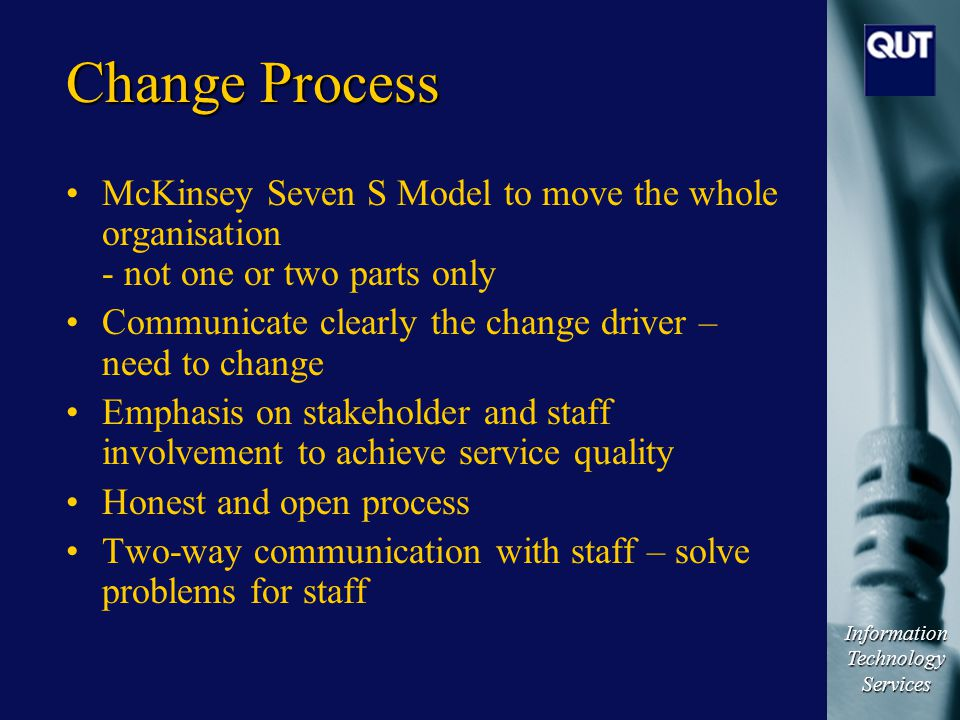 Information Technology Services Change Process McKinsey Seven S Model to move the whole organisation - not one or two parts only Communicate clearly t