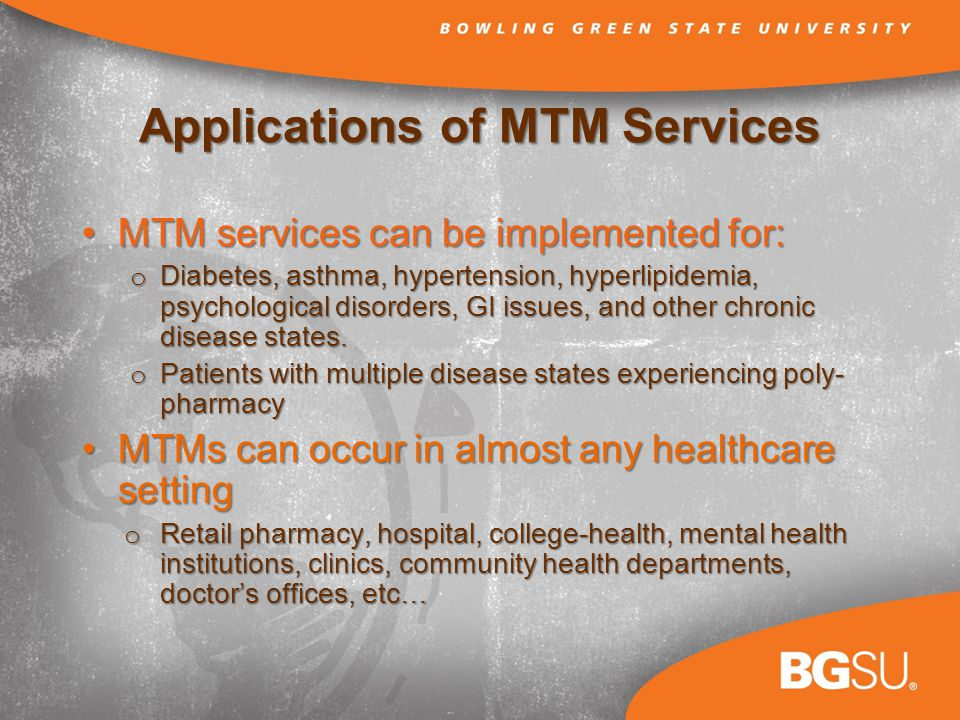 Applications of MTM Services MTM services can be implemented for:MTM services can be implemented for: o Diabetes, asthma, hypertension, hyperlipidemia, psychological disorders, GI issues, and other chronic disease states.