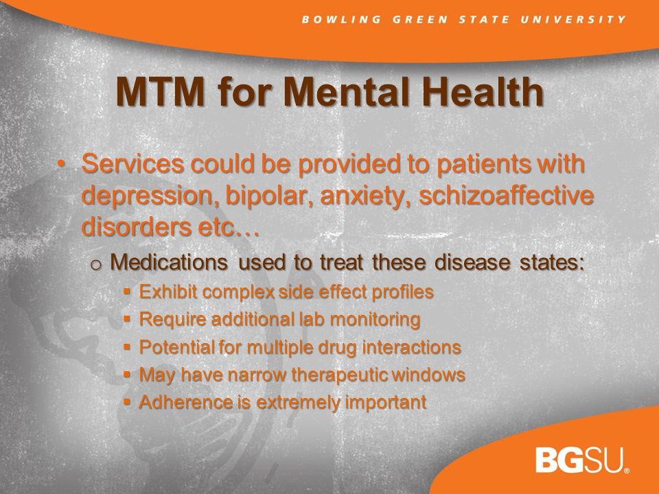 MTM for Mental Health Services could be provided to patients with depression, bipolar, anxiety, schizoaffective disorders etc…Services could be provided to patients with depression, bipolar, anxiety, schizoaffective disorders etc… o Medications used to treat these disease states: Exhibit complex side effect profiles Exhibit complex side effect profiles Require additional lab monitoring Require additional lab monitoring Potential for multiple drug interactions Potential for multiple drug interactions May have narrow therapeutic windows May have narrow therapeutic windows Adherence is extremely important Adherence is extremely important