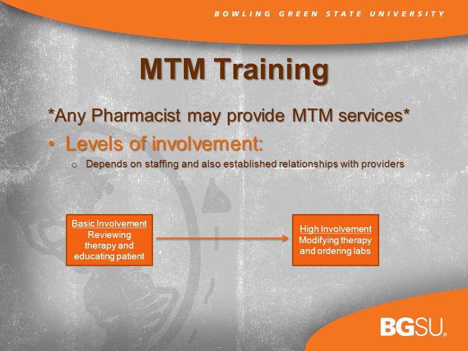 MTM Training *Any Pharmacist may provide MTM services* Levels of involvement:Levels of involvement: o Depends on staffing and also established relationships with providers Basic Involvement Reviewing therapy and educating patient High Involvement Modifying therapy and ordering labs