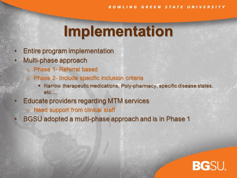 Implementation Entire program implementationEntire program implementation Multi-phase approachMulti-phase approach o Phase 1- Referral based o Phase 2- Include specific inclusion criteria Narrow therapeutic medications, Poly-pharmacy, specific disease states, etc….