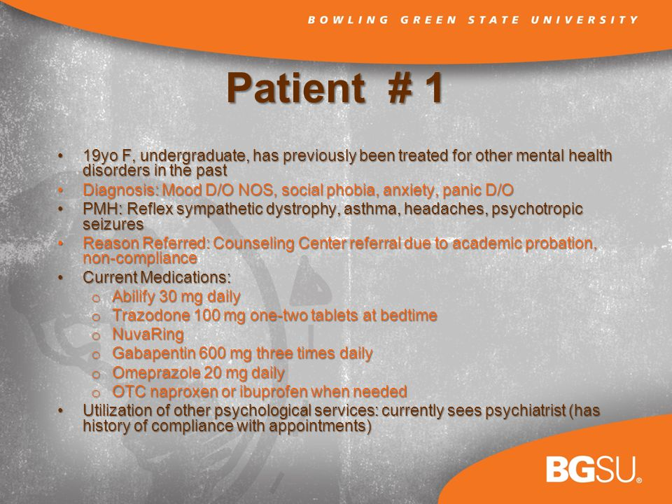 Patient # 1 19yo F, undergraduate, has previously been treated for other mental health disorders in the past19yo F, undergraduate, has previously been treated for other mental health disorders in the past Diagnosis: Mood D/O NOS, social phobia, anxiety, panic D/ODiagnosis: Mood D/O NOS, social phobia, anxiety, panic D/O PMH: Reflex sympathetic dystrophy, asthma, headaches, psychotropic seizuresPMH: Reflex sympathetic dystrophy, asthma, headaches, psychotropic seizures Reason Referred: Counseling Center referral due to academic probation, non-complianceReason Referred: Counseling Center referral due to academic probation, non-compliance Current Medications:Current Medications: o Abilify 30 mg daily o Trazodone 100 mg one-two tablets at bedtime o NuvaRing o Gabapentin 600 mg three times daily o Omeprazole 20 mg daily o OTC naproxen or ibuprofen when needed Utilization of other psychological services: currently sees psychiatrist (has history of compliance with appointments)Utilization of other psychological services: currently sees psychiatrist (has history of compliance with appointments)