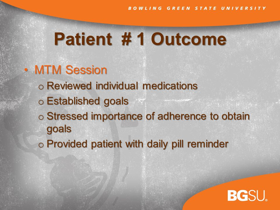 Patient # 1 Outcome MTM SessionMTM Session o Reviewed individual medications o Established goals o Stressed importance of adherence to obtain goals o Provided patient with daily pill reminder