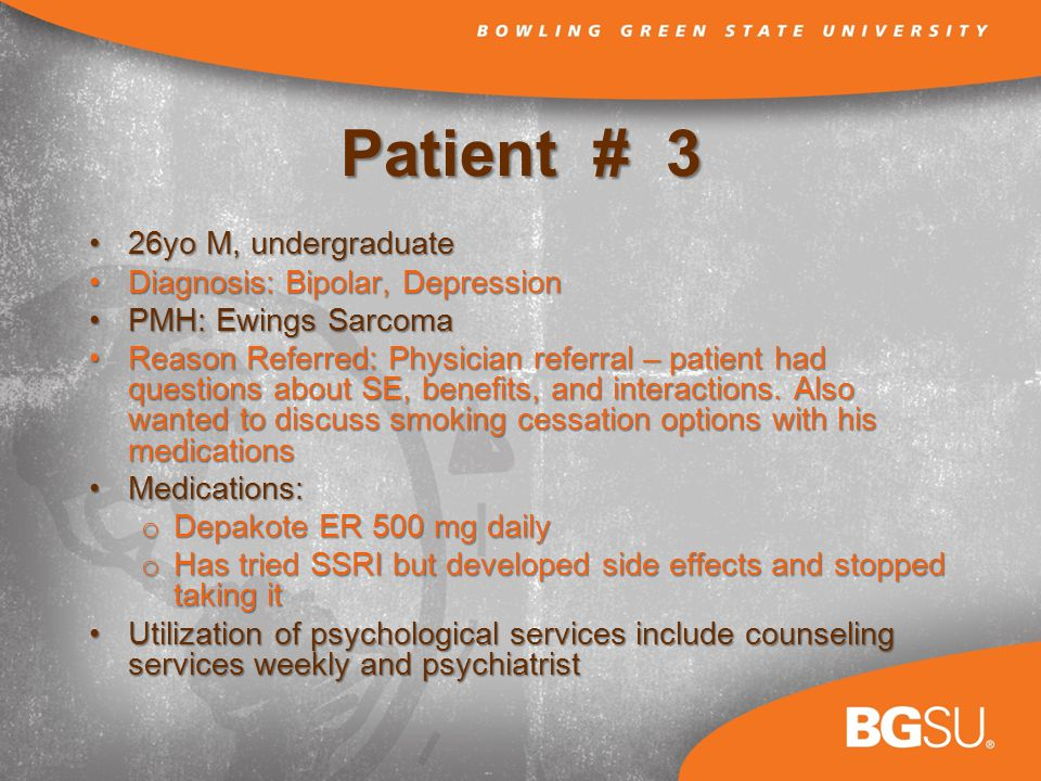 Patient # 3 26yo M, undergraduate26yo M, undergraduate Diagnosis: Bipolar, DepressionDiagnosis: Bipolar, Depression PMH: Ewings SarcomaPMH: Ewings Sarcoma Reason Referred: Physician referral – patient had questions about SE, benefits, and interactions.