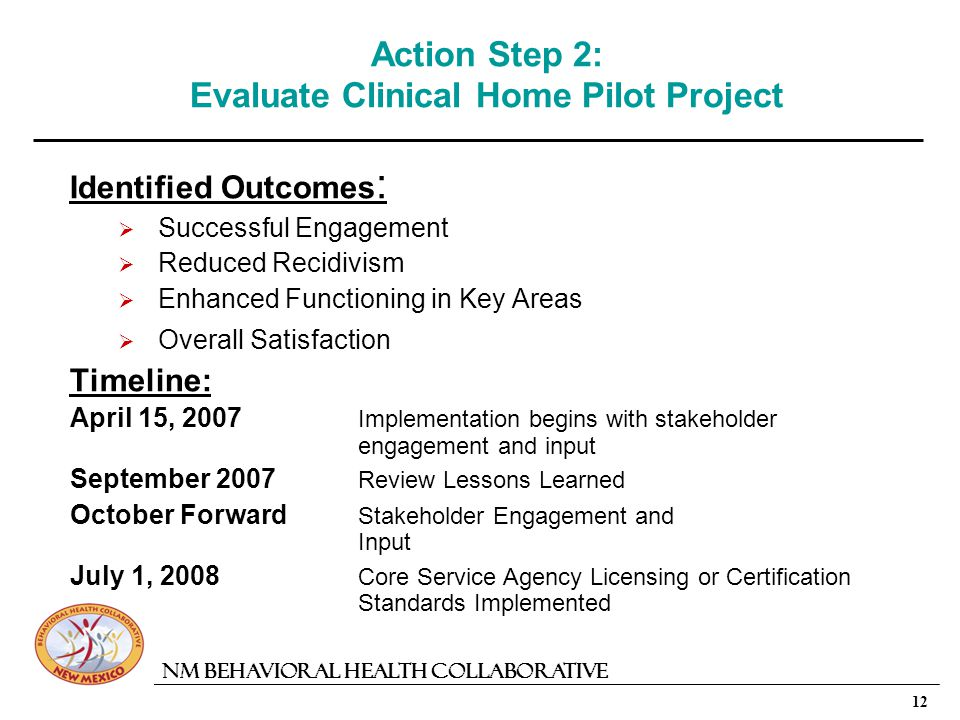 12 NM Behavioral Health Collaborative Action Step 2: Evaluate Clinical Home Pilot Project Identified Outcomes : Successful Engagement Reduced Recidivism Enhanced Functioning in Key Areas Overall Satisfaction Timeline: April 15, 2007 Implementation begins with stakeholder engagement and input September 2007 Review Lessons Learned October Forward Stakeholder Engagement and Input July 1, 2008 Core Service Agency Licensing or Certification Standards Implemented