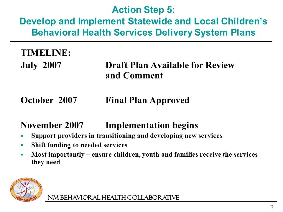 17 NM Behavioral Health Collaborative Action Step 5: Develop and Implement Statewide and Local Childrens Behavioral Health Services Delivery System Plans TIMELINE: July 2007Draft Plan Available for Review and Comment October 2007Final Plan Approved November 2007Implementation begins Support providers in transitioning and developing new services Shift funding to needed services Most importantly – ensure children, youth and families receive the services they need