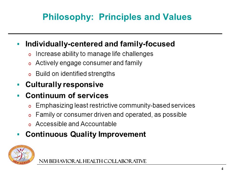 4 NM Behavioral Health Collaborative Philosophy: Principles and Values Individually-centered and family-focused o Increase ability to manage life challenges o Actively engage consumer and family o Build on identified strengths Culturally responsive Continuum of services o Emphasizing least restrictive community-based services o Family or consumer driven and operated, as possible o Accessible and Accountable Continuous Quality Improvement