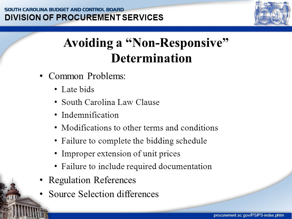 DIVISION OF PROCUREMENT SERVICES procurement.sc.gov/PS/PS-index.phtm Rejection of Individual Bids (cont.) (a) attempts to protect himself against future changes in conditions, such as increased costs, if total possible cost to the State cannot be determined; (b) fails to state a price and in lieu thereof states that price shall be price in effect at time of delivery; (c) states a price but qualified such price as being subject to price in effect at time of delivery;
