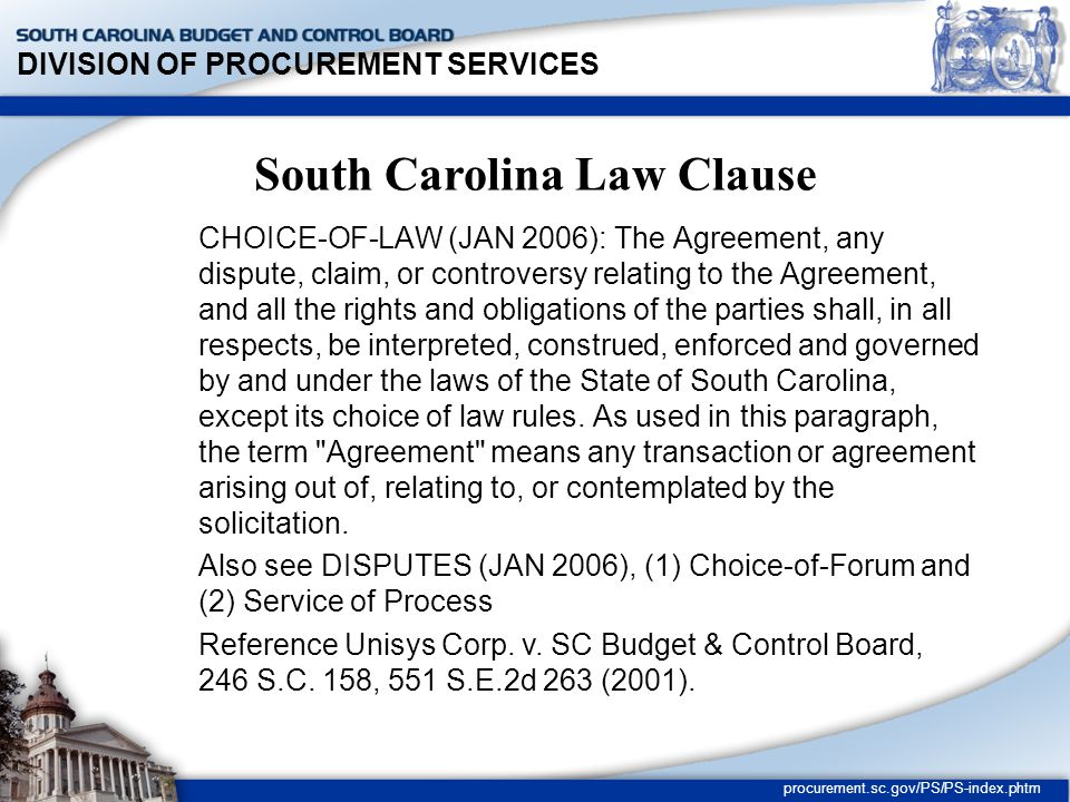 DIVISION OF PROCUREMENT SERVICES procurement.sc.gov/PS/PS-index.phtm South Carolina Law Clause CHOICE-OF-LAW (JAN 2006): The Agreement, any dispute, claim, or controversy relating to the Agreement, and all the rights and obligations of the parties shall, in all respects, be interpreted, construed, enforced and governed by and under the laws of the State of South Carolina, except its choice of law rules.