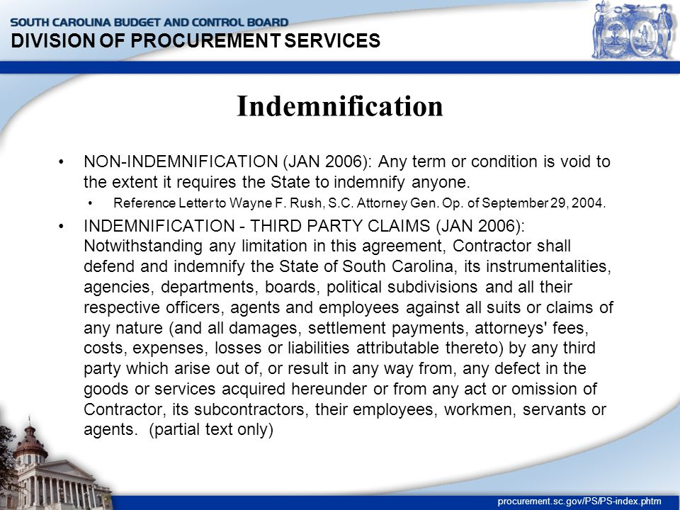 DIVISION OF PROCUREMENT SERVICES procurement.sc.gov/PS/PS-index.phtm Indemnification NON-INDEMNIFICATION (JAN 2006): Any term or condition is void to the extent it requires the State to indemnify anyone.