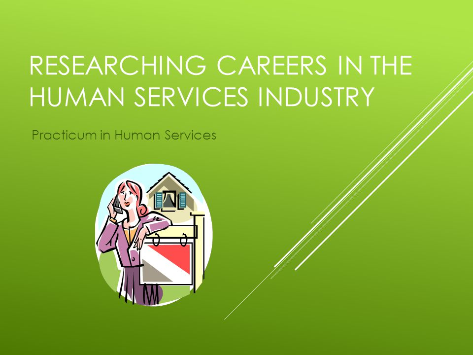 RESEARCHING CAREERS IN THE HUMAN SERVICES INDUSTRY Practicum in Human Services