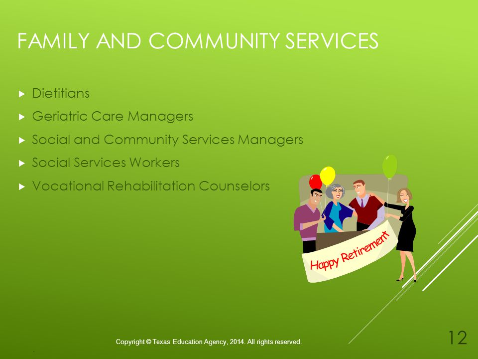 FAMILY AND COMMUNITY SERVICES Dietitians Geriatric Care Managers Social and Community Services Managers Social Services Workers Vocational Rehabilitation Counselors Copyright © Texas Education Agency, 2014.