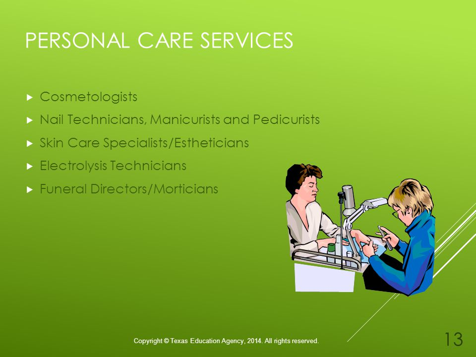 PERSONAL CARE SERVICES Cosmetologists Nail Technicians, Manicurists and Pedicurists Skin Care Specialists/Estheticians Electrolysis Technicians Funeral Directors/Morticians Copyright © Texas Education Agency, 2014.