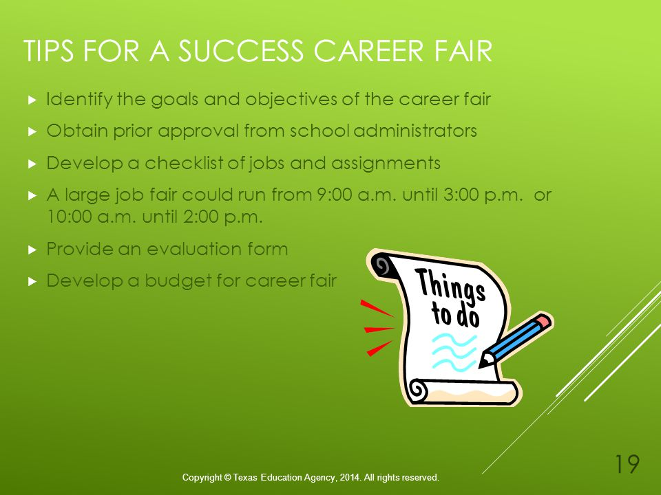 TIPS FOR A SUCCESS CAREER FAIR Identify the goals and objectives of the career fair Obtain prior approval from school administrators Develop a checklist of jobs and assignments A large job fair could run from 9:00 a.m.