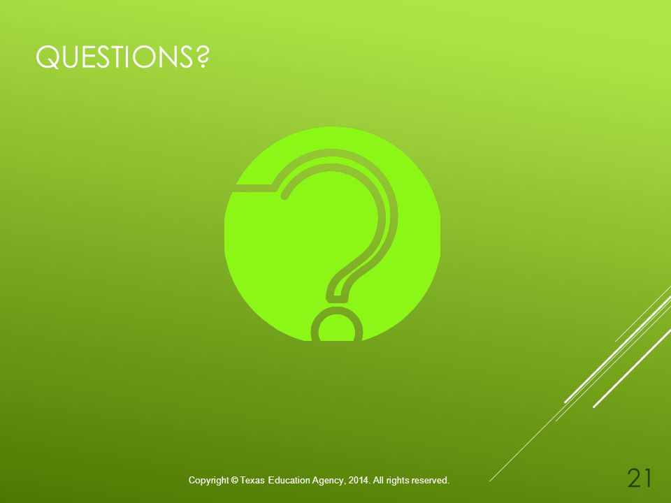 QUESTIONS? Copyright © Texas Education Agency, 2014. All rights reserved. 21