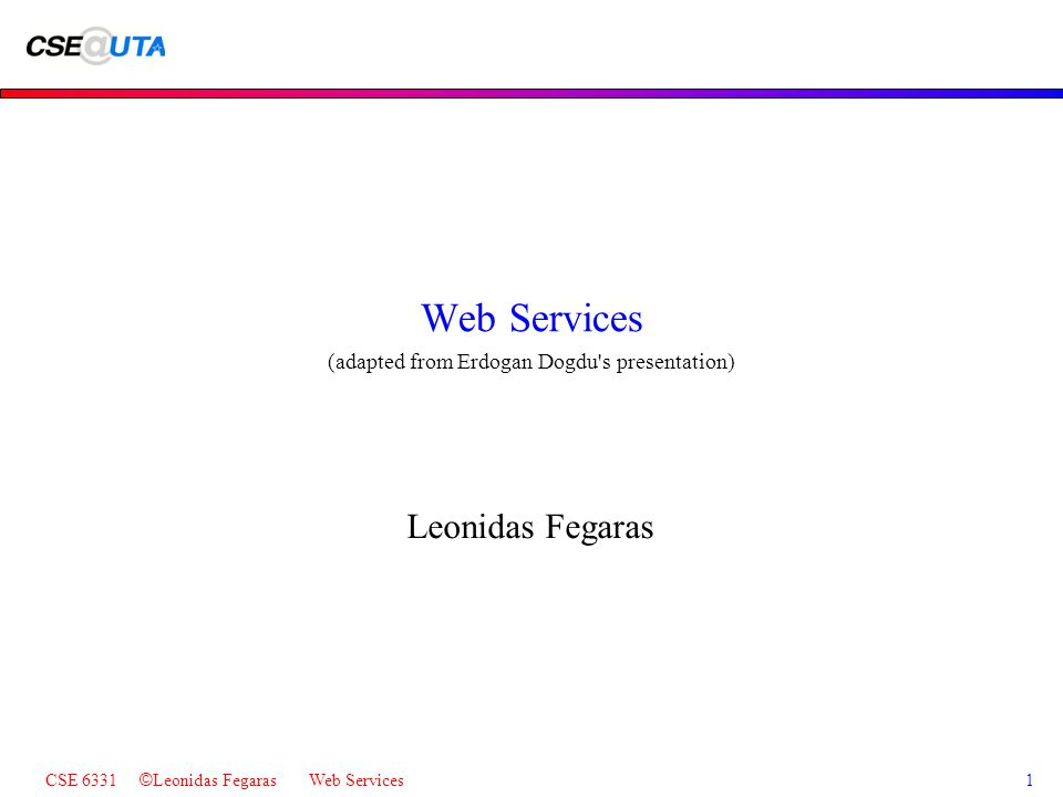 CSE 6331 © Leonidas Fegaras Web Services1 Web Services (adapted from Erdogan Dogdu s presentation) Leonidas Fegaras