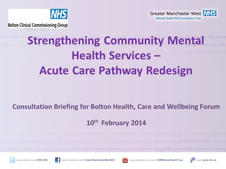 Strengthening Community Mental Health Services – Acute Care Pathway Redesign Consultation Briefing for Bolton Health, Care and Wellbeing Forum 10 th February 2014