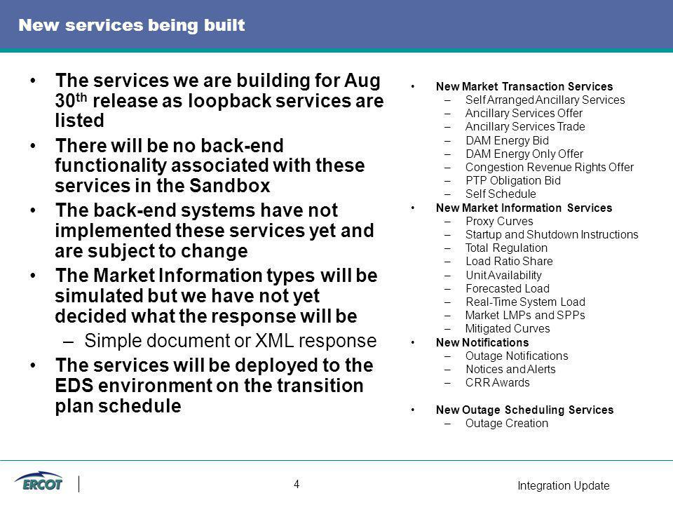 Integration Update 4 New services being built The services we are building for Aug 30 th release as loopback services are listed There will be no back-end functionality associated with these services in the Sandbox The back-end systems have not implemented these services yet and are subject to change The Market Information types will be simulated but we have not yet decided what the response will be –Simple document or XML response The services will be deployed to the EDS environment on the transition plan schedule New Market Transaction Services –Self Arranged Ancillary Services –Ancillary Services Offer –Ancillary Services Trade –DAM Energy Bid –DAM Energy Only Offer –Congestion Revenue Rights Offer –PTP Obligation Bid –Self Schedule New Market Information Services –Proxy Curves –Startup and Shutdown Instructions –Total Regulation –Load Ratio Share –Unit Availability –Forecasted Load –Real-Time System Load –Market LMPs and SPPs –Mitigated Curves New Notifications –Outage Notifications –Notices and Alerts –CRR Awards New Outage Scheduling Services –Outage Creation