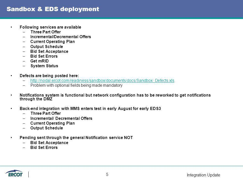 Integration Update 5 Sandbox & EDS deployment Following services are available –Three Part Offer –Incremental/Decremental Offers –Current Operating Plan –Output Schedule –Bid Set Acceptance –Bid Set Errors –Get mRID –System Status Defects are being posted here: –  –Problem with optional fields being made mandatory Notifications system is functional but network configuration has to be reworked to get notifications through the DMZ Back-end integration with MMS enters test in early August for early EDS3 –Three Part Offer –Incremental/ Decremental Offers –Current Operating Plan –Output Schedule Pending sent through the general Notification service NOT –Bid Set Acceptance –Bid Set Errors