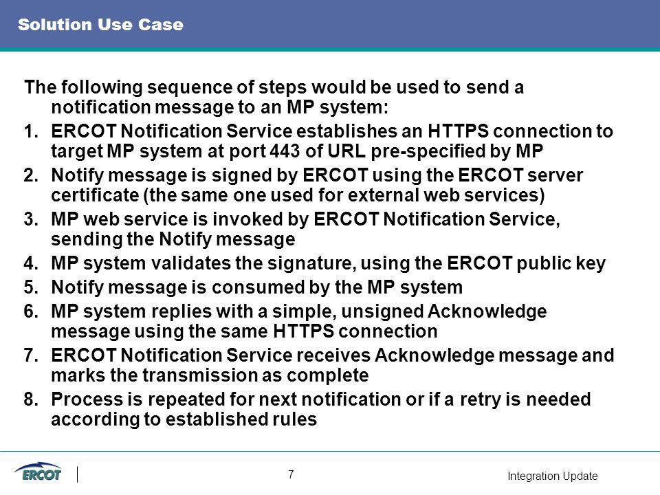 Integration Update 7 Solution Use Case The following sequence of steps would be used to send a notification message to an MP system: 1.ERCOT Notification Service establishes an HTTPS connection to target MP system at port 443 of URL pre-specified by MP 2.Notify message is signed by ERCOT using the ERCOT server certificate (the same one used for external web services) 3.MP web service is invoked by ERCOT Notification Service, sending the Notify message 4.MP system validates the signature, using the ERCOT public key 5.Notify message is consumed by the MP system 6.MP system replies with a simple, unsigned Acknowledge message using the same HTTPS connection 7.ERCOT Notification Service receives Acknowledge message and marks the transmission as complete 8.Process is repeated for next notification or if a retry is needed according to established rules