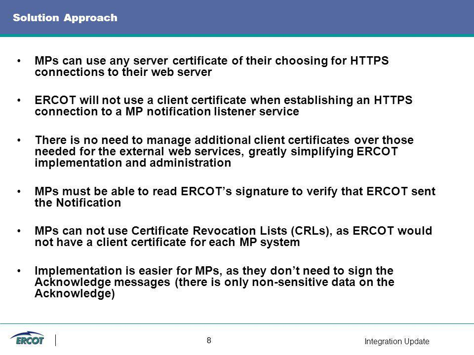Integration Update 8 8 Solution Approach MPs can use any server certificate of their choosing for HTTPS connections to their web server ERCOT will not use a client certificate when establishing an HTTPS connection to a MP notification listener service There is no need to manage additional client certificates over those needed for the external web services, greatly simplifying ERCOT implementation and administration MPs must be able to read ERCOTs signature to verify that ERCOT sent the Notification MPs can not use Certificate Revocation Lists (CRLs), as ERCOT would not have a client certificate for each MP system Implementation is easier for MPs, as they dont need to sign the Acknowledge messages (there is only non-sensitive data on the Acknowledge)