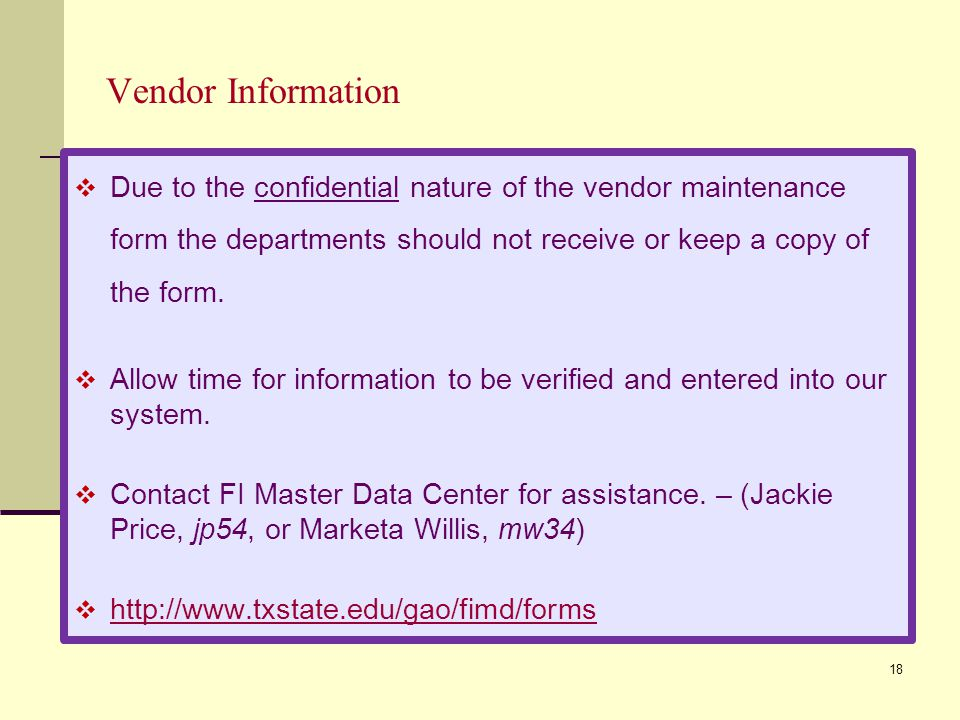 18 Vendor Information Due to the confidential nature of the vendor maintenance form the departments should not receive or keep a copy of the form.