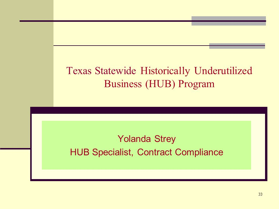 Texas Statewide Historically Underutilized Business (HUB) Program Yolanda Strey HUB Specialist, Contract Compliance 33