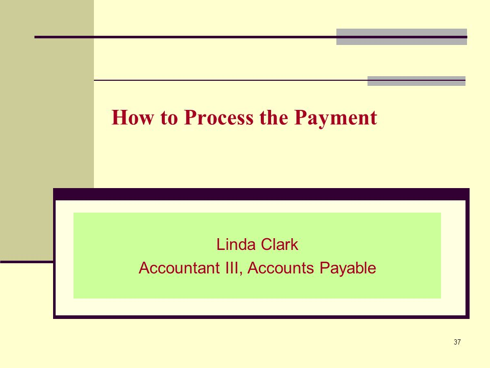 How to Process the Payment Linda Clark Accountant III, Accounts Payable 37