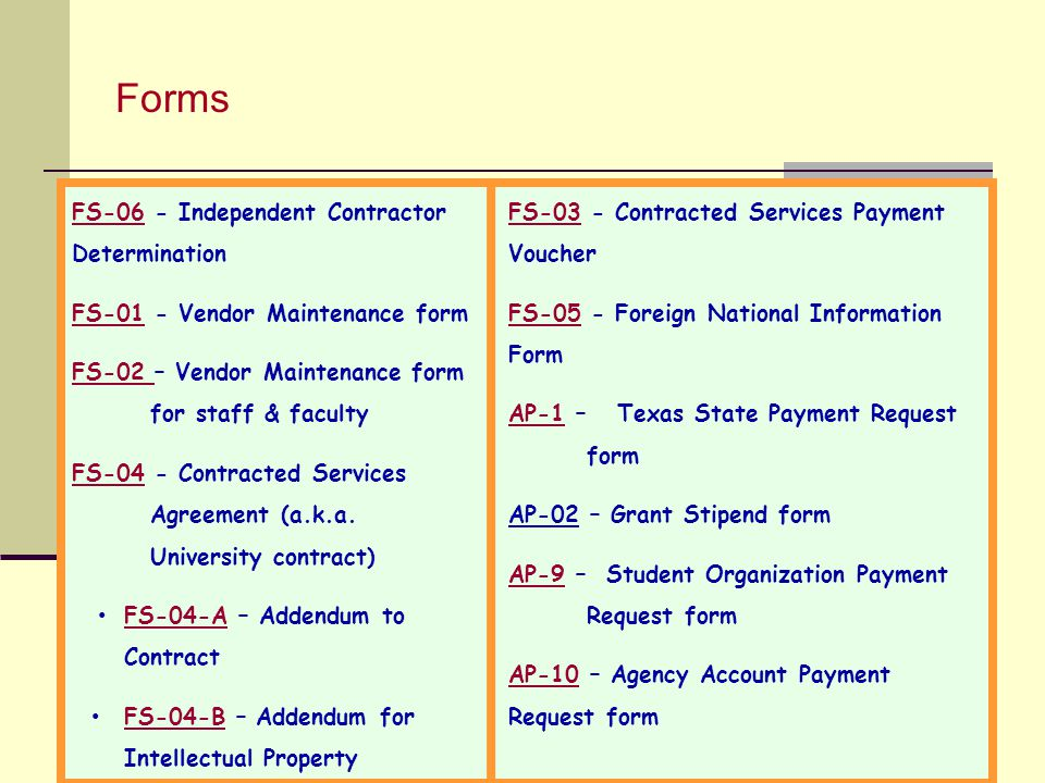 Forms 54 FS-06FS-06 - Independent Contractor Determination FS-01FS-01 - Vendor Maintenance form FS-02 FS-02 – Vendor Maintenance form for staff & faculty FS-04FS-04 - Contracted Services Agreement (a.k.a.