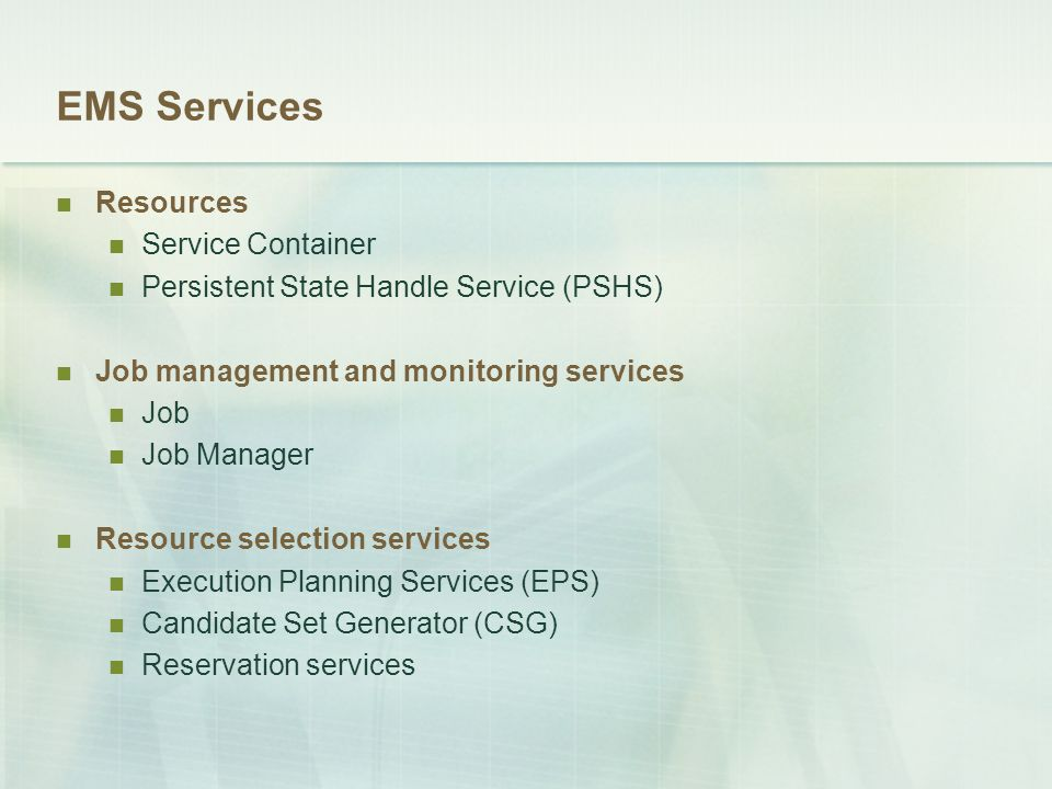 EMS Services Resources Service Container Persistent State Handle Service (PSHS) Job management and monitoring services Job Job Manager Resource selection services Execution Planning Services (EPS) Candidate Set Generator (CSG) Reservation services