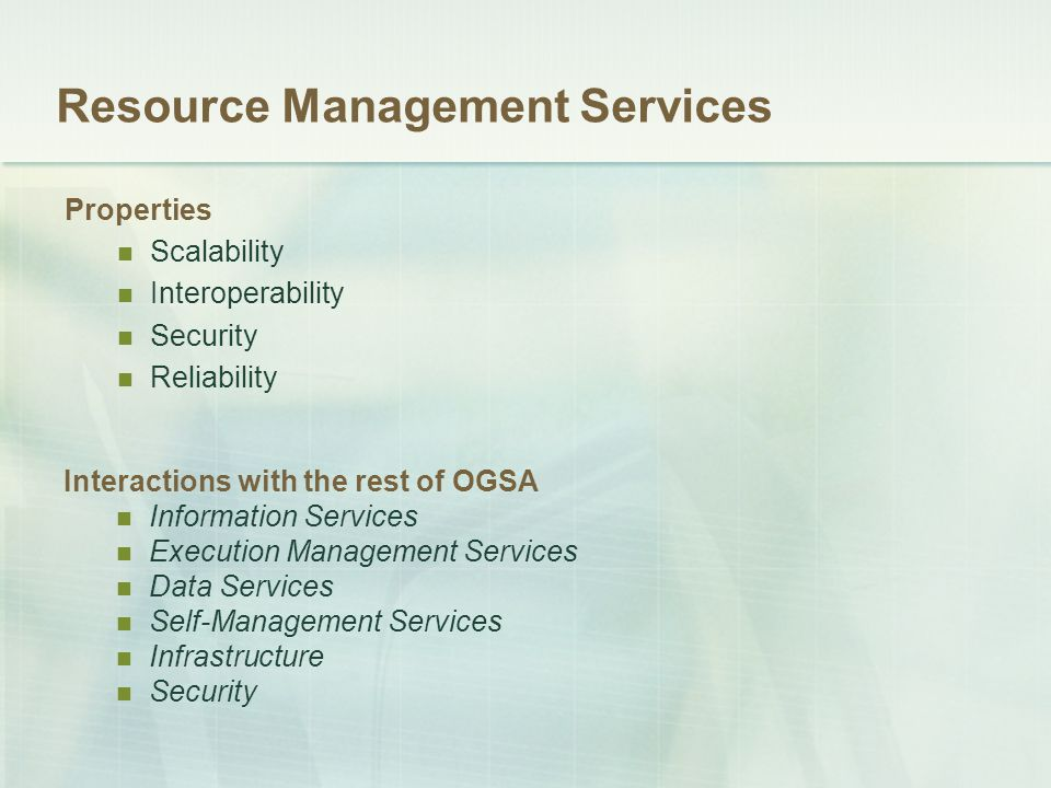 Resource Management Services Interactions with the rest of OGSA Information Services Execution Management Services Data Services Self-Management Services Infrastructure Security Properties Scalability Interoperability Security Reliability