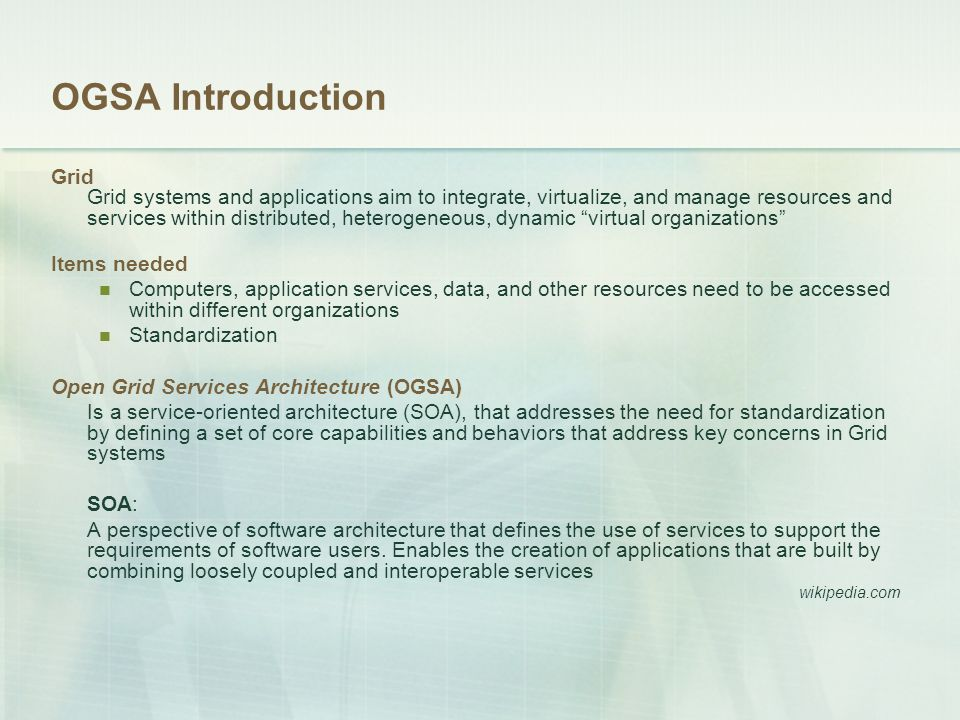OGSA Introduction Grid Grid systems and applications aim to integrate, virtualize, and manage resources and services within distributed, heterogeneous, dynamic virtual organizations Items needed Computers, application services, data, and other resources need to be accessed within different organizations Standardization Open Grid Services Architecture (OGSA) Is a service-oriented architecture (SOA), that addresses the need for standardization by defining a set of core capabilities and behaviors that address key concerns in Grid systems SOA: A perspective of software architecture that defines the use of services to support the requirements of software users.