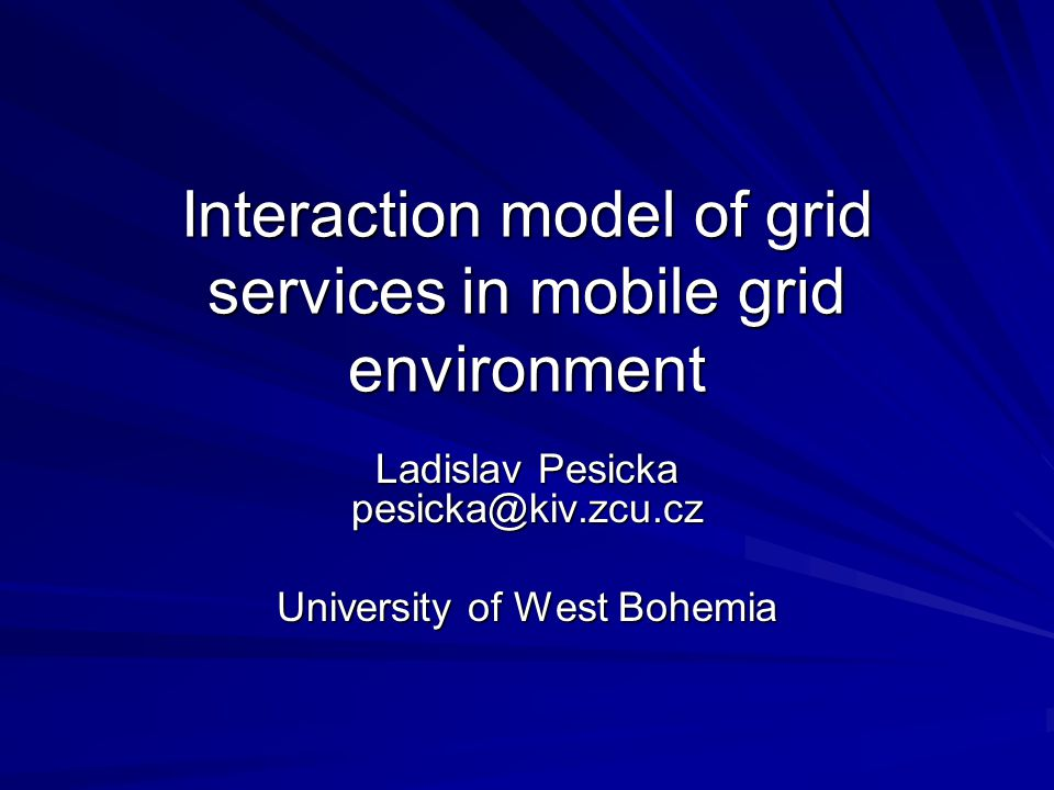 Interaction model of grid services in mobile grid environment Ladislav Pesicka pesicka@kiv.zcu.cz University of West Bohemia