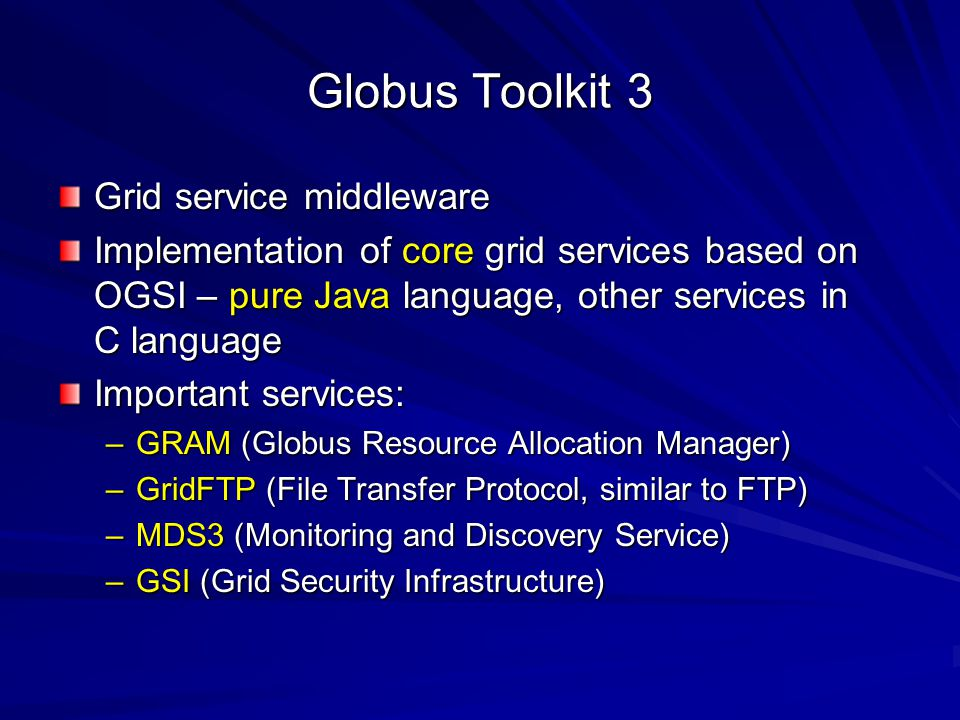 Globus Toolkit 3 Grid service middleware Implementation of core grid services based on OGSI – pure Java language, other services in C language Importa