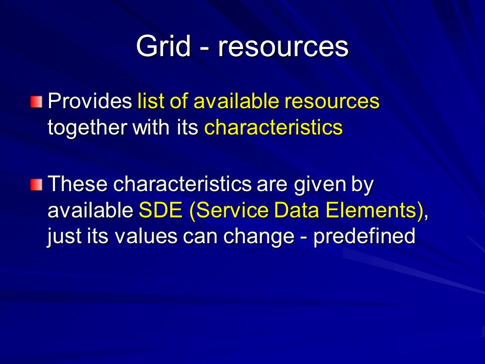 Grid - resources Provides list of available resources together with its characteristics These characteristics are given by available SDE (Service Data