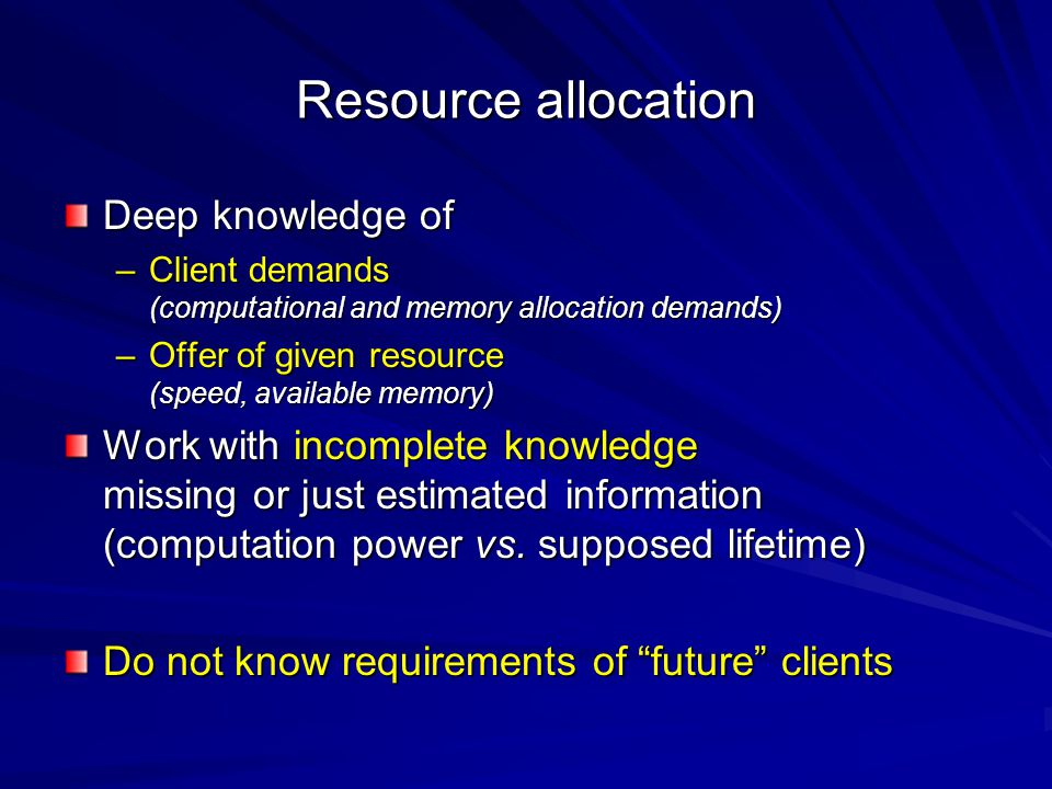 Resource allocation Deep knowledge of –Client demands (computational and memory allocation demands) –Offer of given resource (speed, available memory)