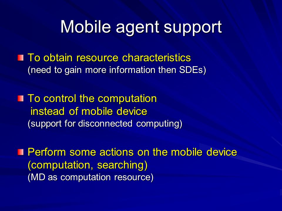 Mobile agent support To obtain resource characteristics (need to gain more information then SDEs) To control the computation instead of mobile device