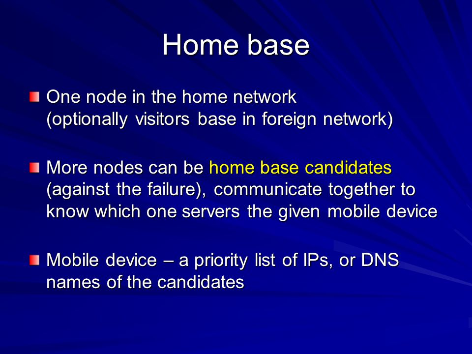 Home base One node in the home network (optionally visitors base in foreign network) More nodes can be home base candidates (against the failure), com