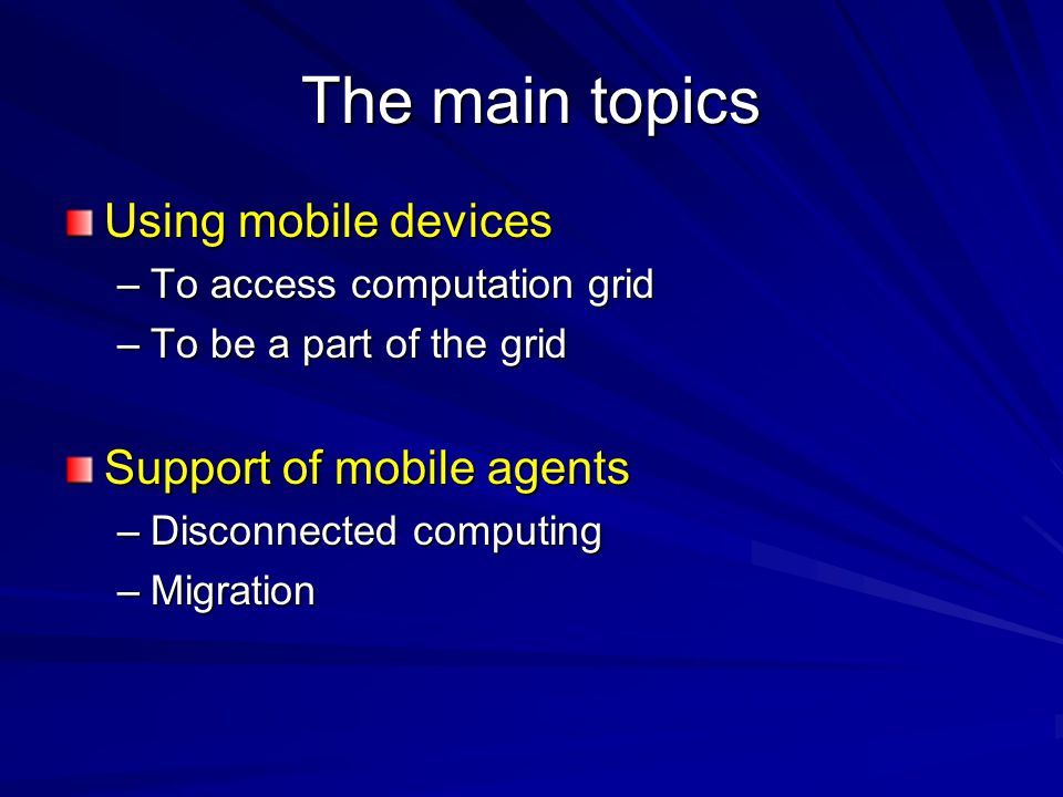 The main topics Using mobile devices –To access computation grid –To be a part of the grid Support of mobile agents –Disconnected computing –Migration