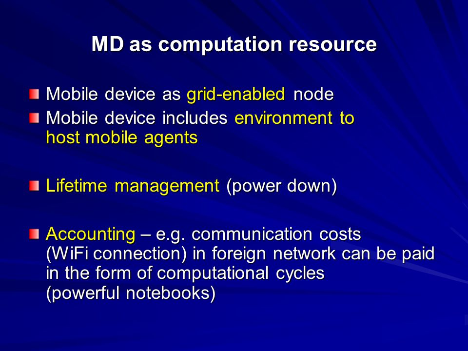 MD as computation resource Mobile device as grid-enabled node Mobile device includes environment to host mobile agents Lifetime management (power down