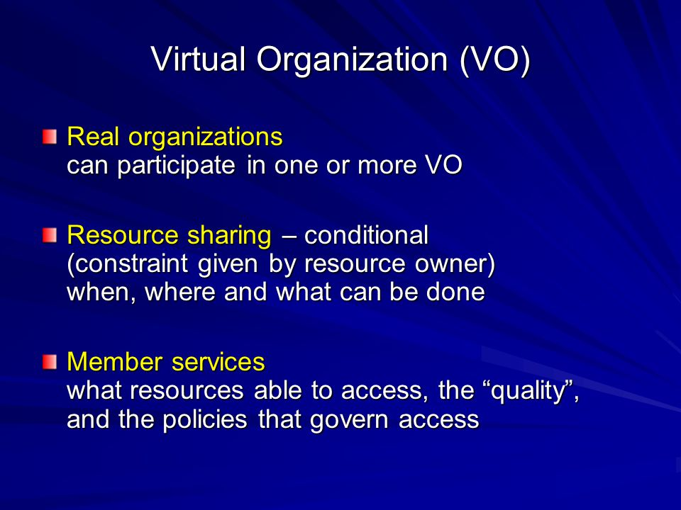 Virtual Organization (VO) Real organizations can participate in one or more VO Resource sharing – conditional (constraint given by resource owner) whe