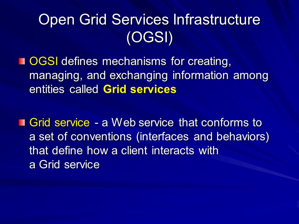 Open Grid Services Infrastructure (OGSI) OGSI defines mechanisms for creating, managing, and exchanging information among entities called Grid service