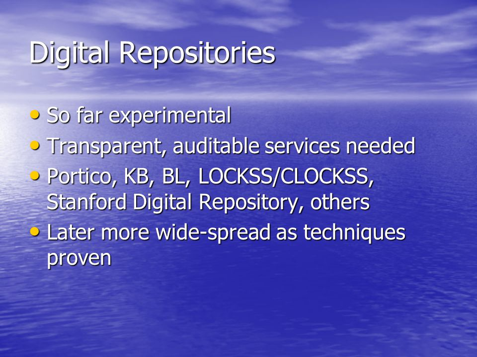 Digital Repositories So far experimental So far experimental Transparent, auditable services needed Transparent, auditable services needed Portico, KB, BL, LOCKSS/CLOCKSS, Stanford Digital Repository, others Portico, KB, BL, LOCKSS/CLOCKSS, Stanford Digital Repository, others Later more wide-spread as techniques proven Later more wide-spread as techniques proven