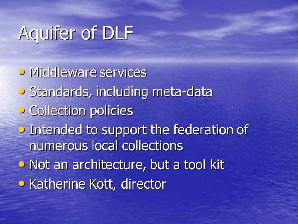 Aquifer of DLF Middleware services Middleware services Standards, including meta-data Standards, including meta-data Collection policies Collection policies Intended to support the federation of numerous local collections Intended to support the federation of numerous local collections Not an architecture, but a tool kit Not an architecture, but a tool kit Katherine Kott, director Katherine Kott, director